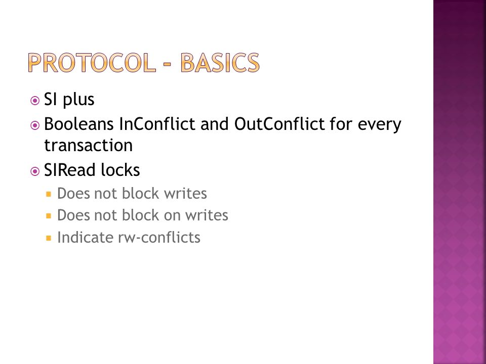  SI plus  Booleans InConflict and OutConflict for every transaction  SIRead locks  Does not block writes  Does not block on writes  Indicate rw-conflicts