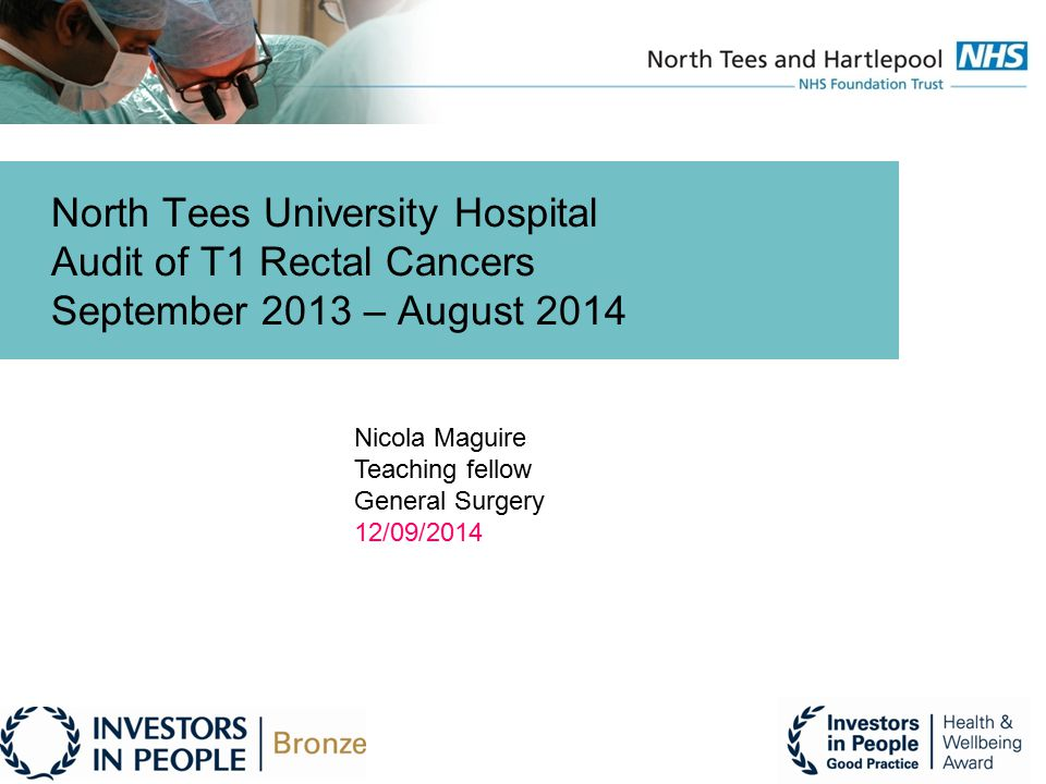 North Tees University Hospital Audit of T1 Rectal Cancers September 2013 – August 2014 Nicola Maguire Teaching fellow General Surgery 12/09/2014