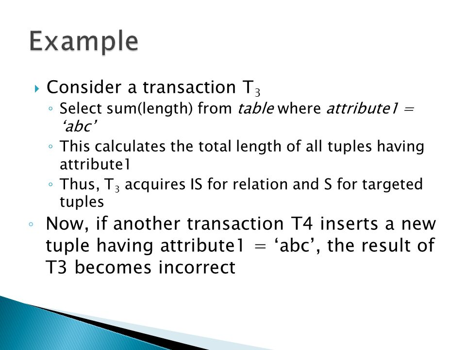  Consider a transaction T 3 ◦ Select sum(length) from table where attribute1 = 'abc' ◦ This calculates the total length of all tuples having attribute1 ◦ Thus, T 3 acquires IS for relation and S for targeted tuples ◦ Now, if another transaction T4 inserts a new tuple having attribute1 = 'abc', the result of T3 becomes incorrect