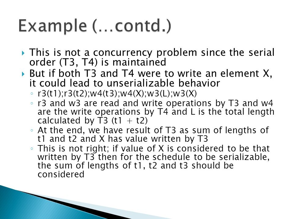  This is not a concurrency problem since the serial order (T3, T4) is maintained  But if both T3 and T4 were to write an element X, it could lead to unserializable behavior ◦ r3(t1);r3(t2);w4(t3);w4(X);w3(L);w3(X) ◦ r3 and w3 are read and write operations by T3 and w4 are the write operations by T4 and L is the total length calculated by T3 (t1 + t2) ◦ At the end, we have result of T3 as sum of lengths of t1 and t2 and X has value written by T3 ◦ This is not right; if value of X is considered to be that written by T3 then for the schedule to be serializable, the sum of lengths of t1, t2 and t3 should be considered