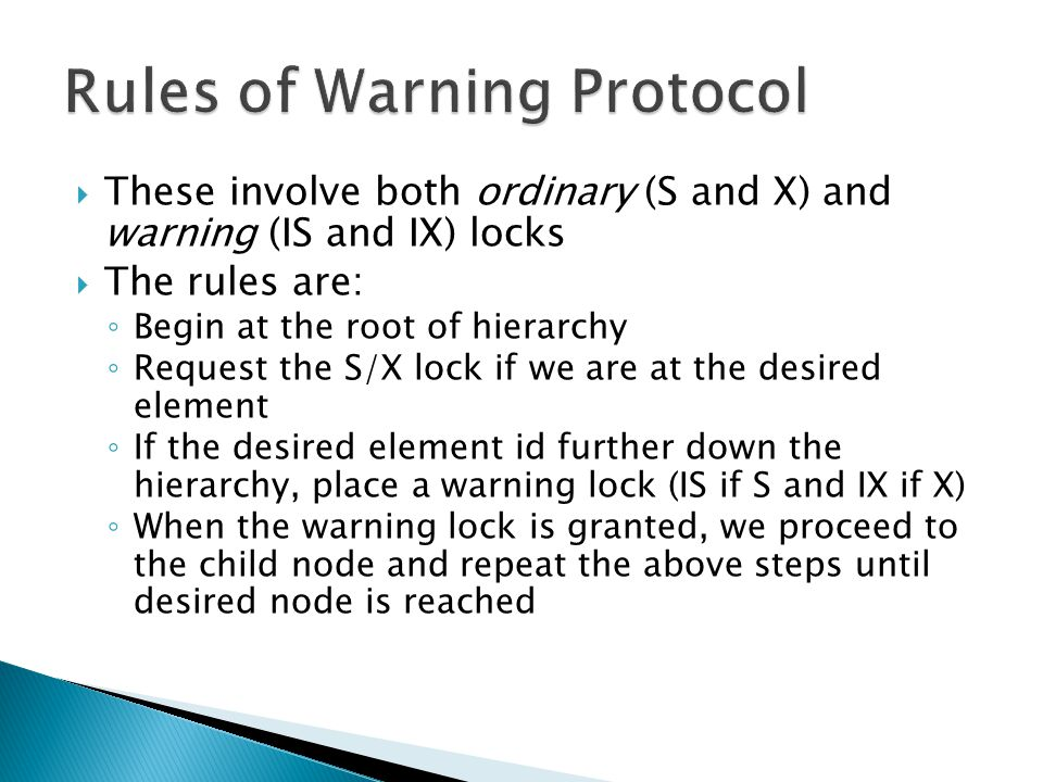  These involve both ordinary (S and X) and warning (IS and IX) locks  The rules are: ◦ Begin at the root of hierarchy ◦ Request the S/X lock if we are at the desired element ◦ If the desired element id further down the hierarchy, place a warning lock (IS if S and IX if X) ◦ When the warning lock is granted, we proceed to the child node and repeat the above steps until desired node is reached