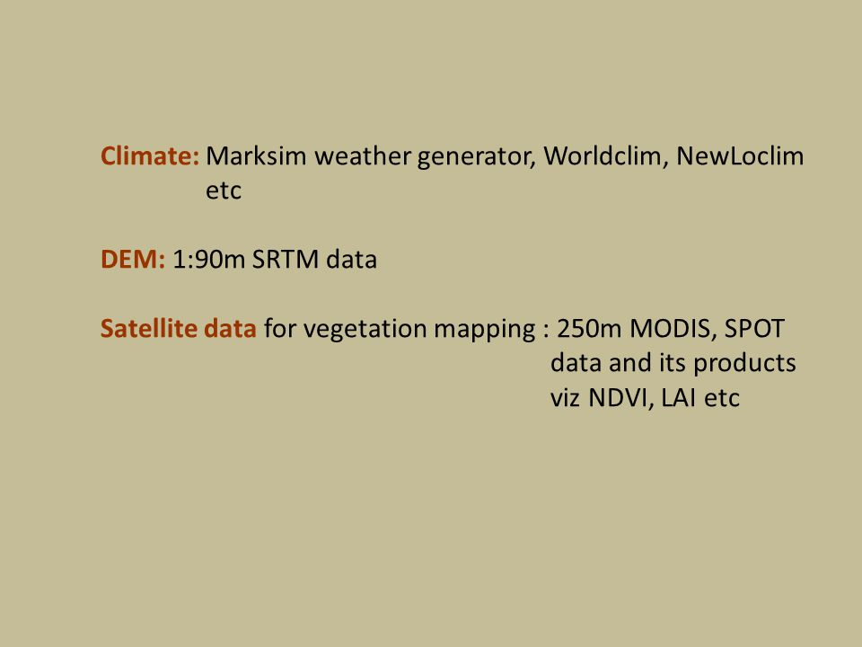 Climate: Marksim weather generator, Worldclim, NewLoclim etc DEM: 1:90m SRTM data Satellite data for vegetation mapping : 250m MODIS, SPOT data and its products viz NDVI, LAI etc