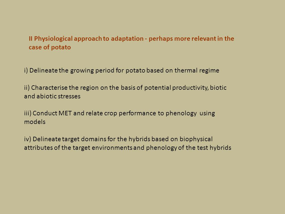 II Physiological approach to adaptation - perhaps more relevant in the case of potato i) Delineate the growing period for potato based on thermal regime ii) Characterise the region on the basis of potential productivity, biotic and abiotic stresses iii) Conduct MET and relate crop performance to phenology using models iv) Delineate target domains for the hybrids based on biophysical attributes of the target environments and phenology of the test hybrids