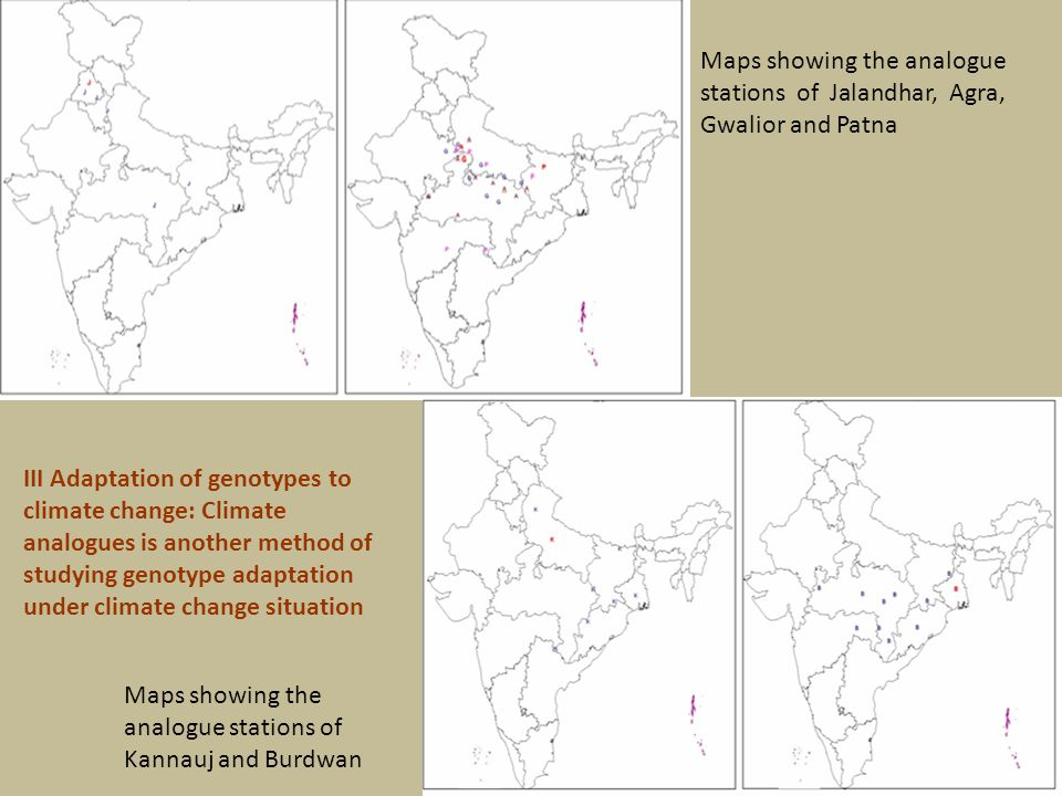 Maps showing the analogue stations of Jalandhar, Agra, Gwalior and Patna Maps showing the analogue stations of Kannauj and Burdwan III Adaptation of genotypes to climate change: Climate analogues is another method of studying genotype adaptation under climate change situation