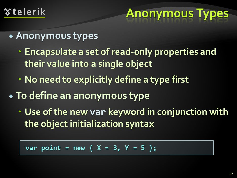  Anonymous types  Encapsulate a set of read-only properties and their value into a single object  No need to explicitly define a type first  To define an anonymous type  Use of the new var keyword in conjunction with the object initialization syntax 10 var point = new { X = 3, Y = 5 };