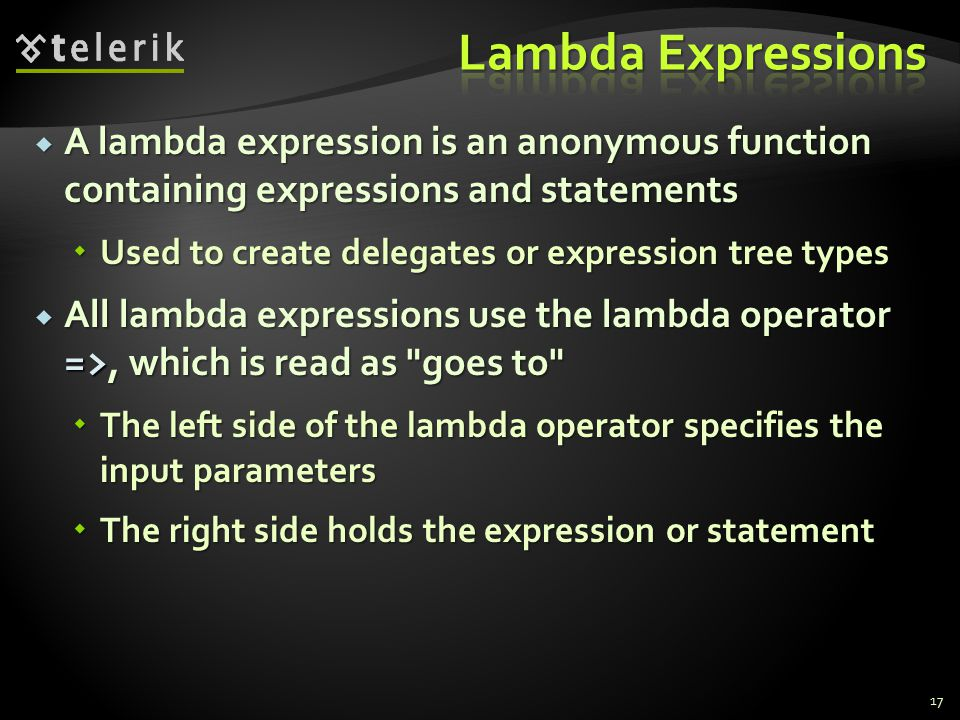  A lambda expression is an anonymous function containing expressions and statements  Used to create delegates or expression tree types  All lambda expressions use the lambda operator =>, which is read as goes to  The left side of the lambda operator specifies the input parameters  The right side holds the expression or statement 17