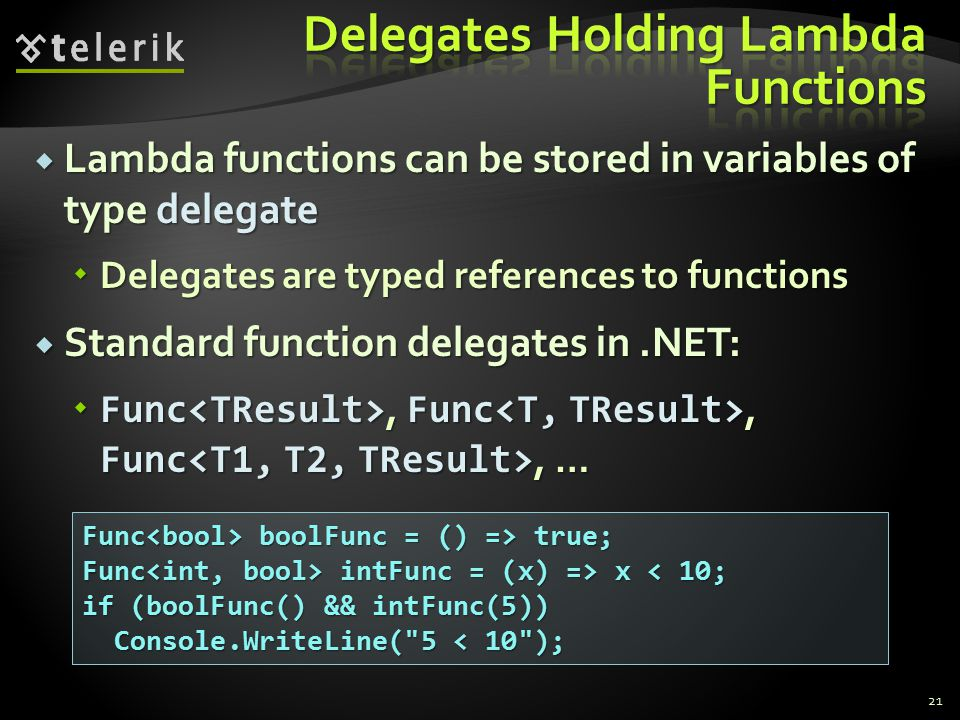  Lambda functions can be stored in variables of type delegate  Delegates are typed references to functions  Standard function delegates in.NET:  Func, Func, Func, … 21 Func boolFunc = () => true; Func intFunc = (x) => x intFunc = (x) => x < 10; if (boolFunc() && intFunc(5)) Console.WriteLine( 5 < 10 ); Console.WriteLine( 5 < 10 );