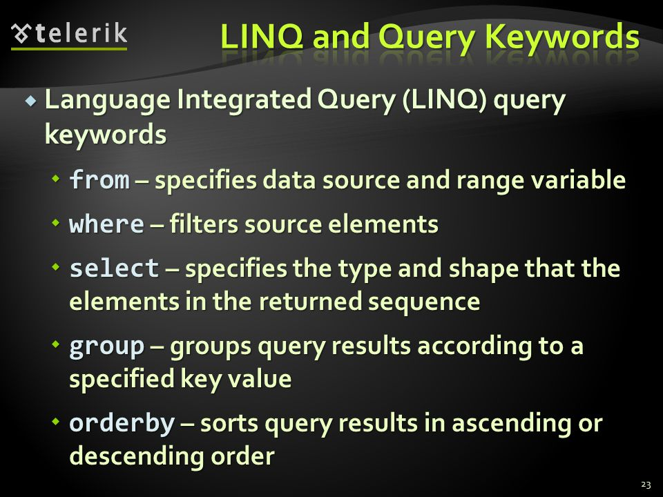 Language Integrated Query (LINQ) query keywords  from – specifies data source and range variable  where – filters source elements  select – specifies the type and shape that the elements in the returned sequence  group – groups query results according to a specified key value  orderby – sorts query results in ascending or descending order 23