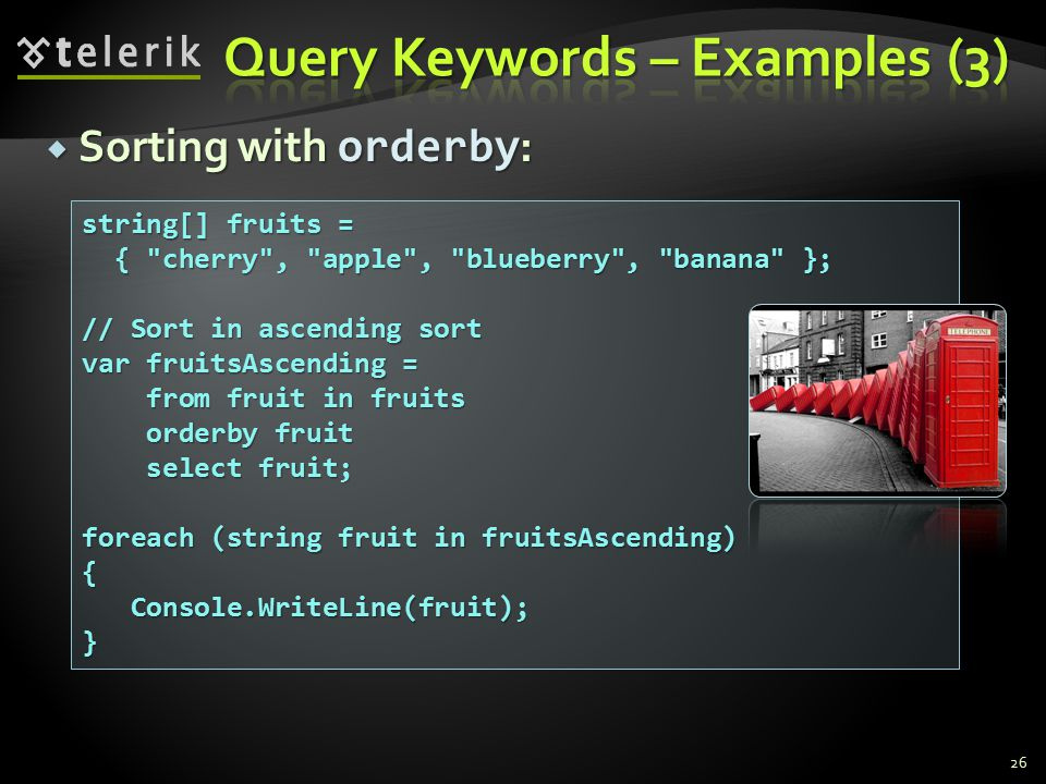  Sorting with оrderby : 26 string[] fruits = { cherry , apple , blueberry , banana }; { cherry , apple , blueberry , banana }; // Sort in ascending sort var fruitsAscending = from fruit in fruits from fruit in fruits orderby fruit orderby fruit select fruit; select fruit; foreach (string fruit in fruitsAscending) { Console.WriteLine(fruit); Console.WriteLine(fruit);}