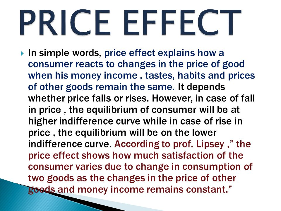  In simple words, price effect explains how a consumer reacts to changes in the price of good when his money income, tastes, habits and prices of other goods remain the same.