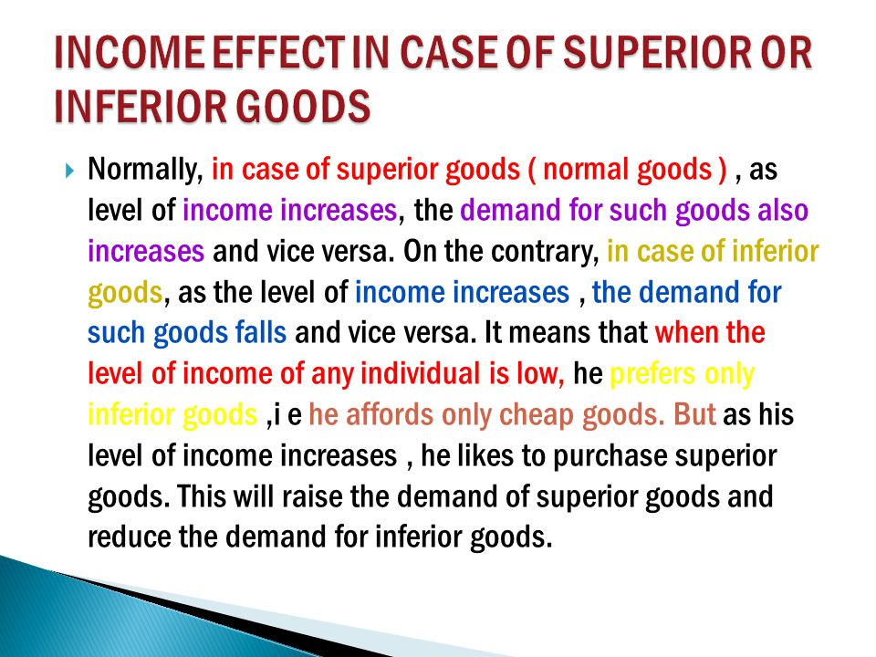  Normally, in case of superior goods ( normal goods ), as level of income increases, the demand for such goods also increases and vice versa.