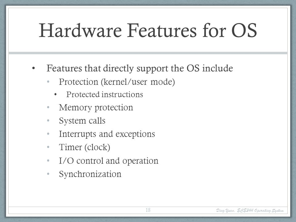 Ding Yuan, ECE344 Operating System 19 Types of Hardware Support Manipulating privileged machine state Protected instructions Manipulate device registers, TLB entries, etc.
