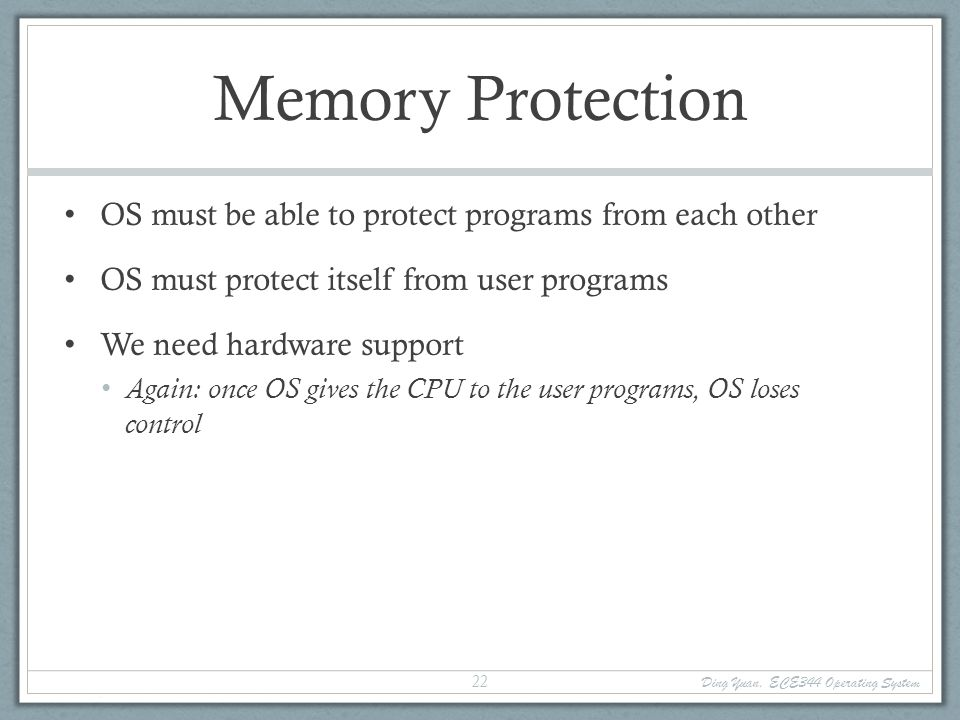 Ding Yuan, ECE344 Operating System 23 Memory Protection Memory management hardware provides memory protection mechanisms Base and limit registers Page table pointers, page protection, TLB Virtual memory Segmentation Manipulating memory management hardware uses protected (privileged) operations