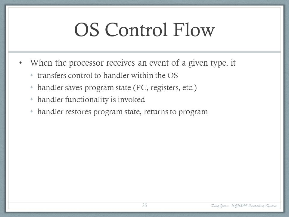 Ding Yuan, ECE344 Operating System 27 Categorizing Events Two kinds of events, interrupts and exceptions Exceptions are caused by executing instructions CPU requires software intervention to handle a fault or trap Interrupts are caused by an external event Device finishes I/O, timer expires, etc.