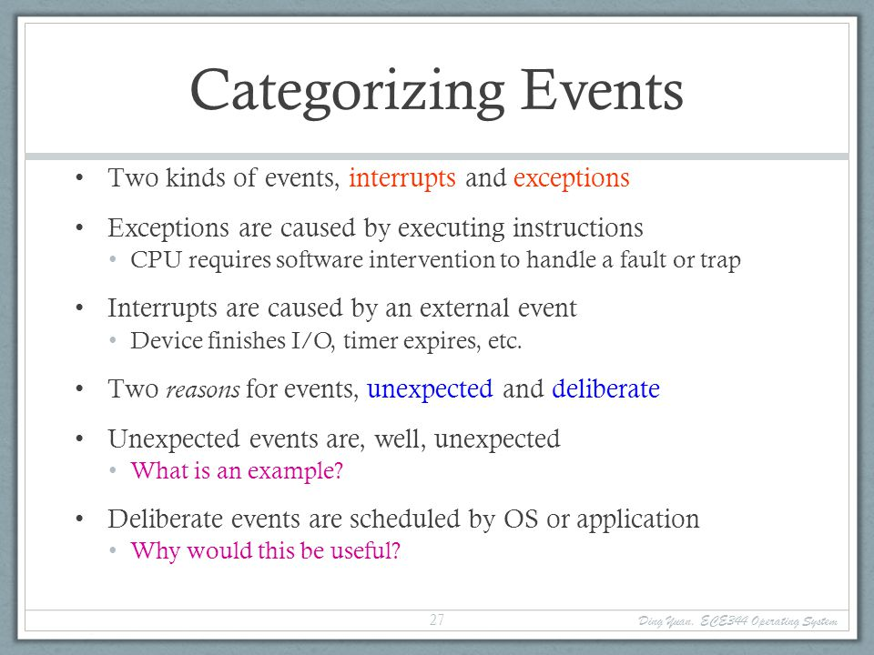 Ding Yuan, ECE344 Operating System 28 Categorizing Events This gives us a convenient table: Terms may be used slightly differently by various OSes, CPU architectures… No need to memorize all the terms Software interrupt – a.k.a.