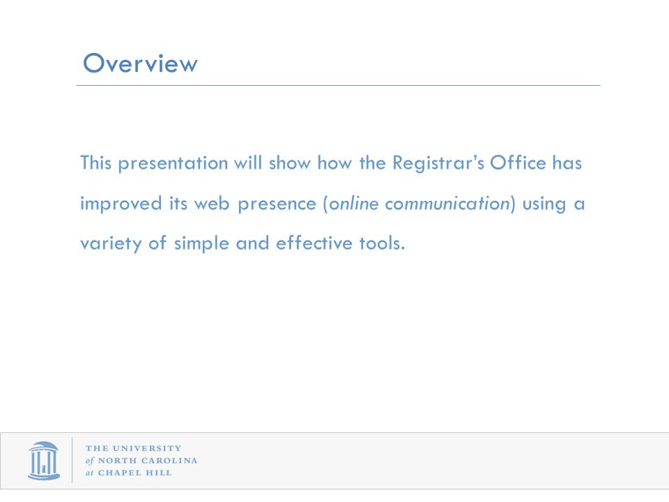 Overview This presentation will show how the Registrar's Office has improved its web presence (online communication) using a variety of simple and effective tools.