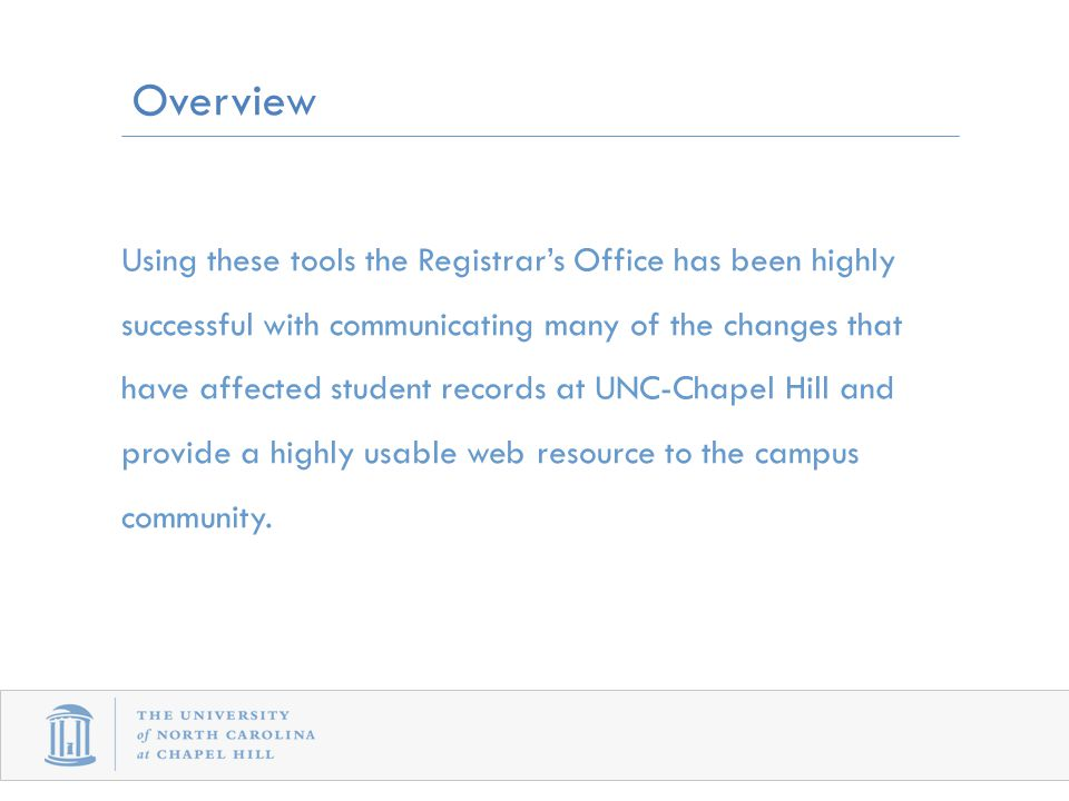 Using these tools the Registrar's Office has been highly successful with communicating many of the changes that have affected student records at UNC-Chapel Hill and provide a highly usable web resource to the campus community.