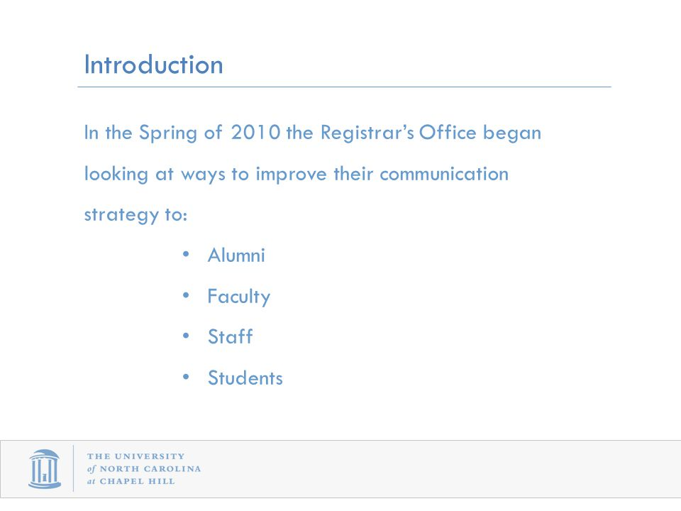Introduction In the Spring of 2010 the Registrar's Office began looking at ways to improve their communication strategy to: Alumni Faculty Staff Students