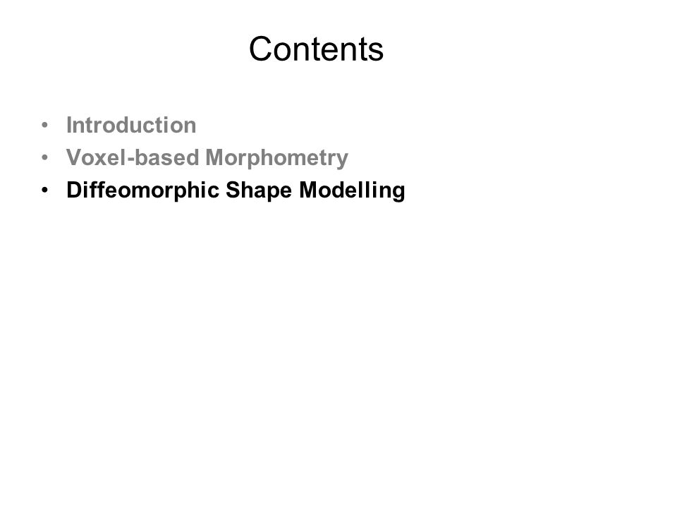 Contents Introduction Voxel-based Morphometry Diffeomorphic Shape Modelling
