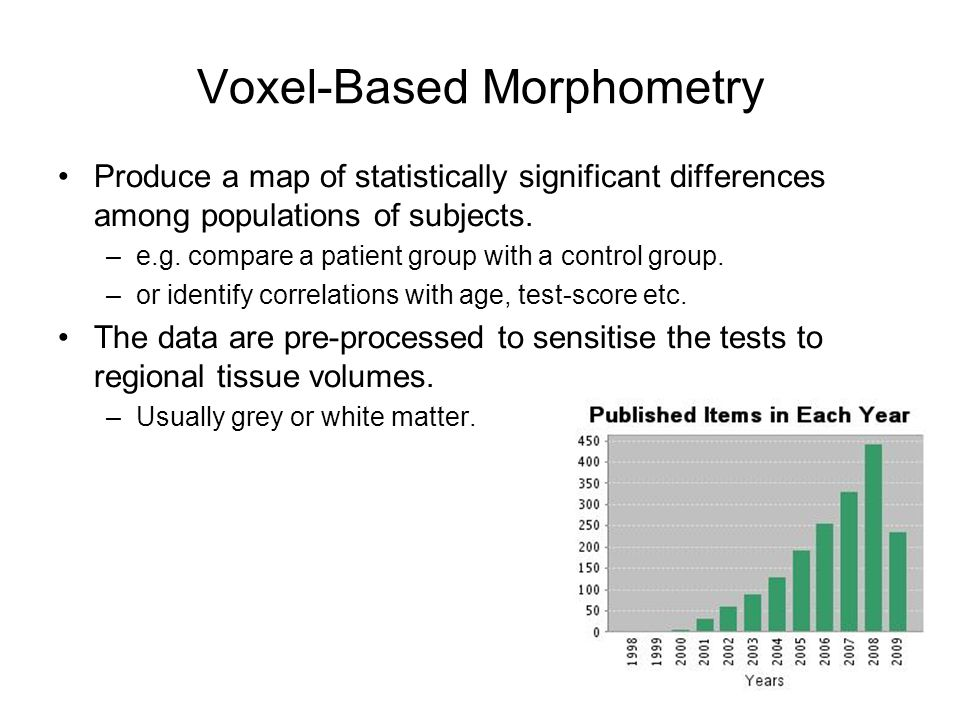 Voxel-Based Morphometry Produce a map of statistically significant differences among populations of subjects. –e.g. compare a patient group with a con