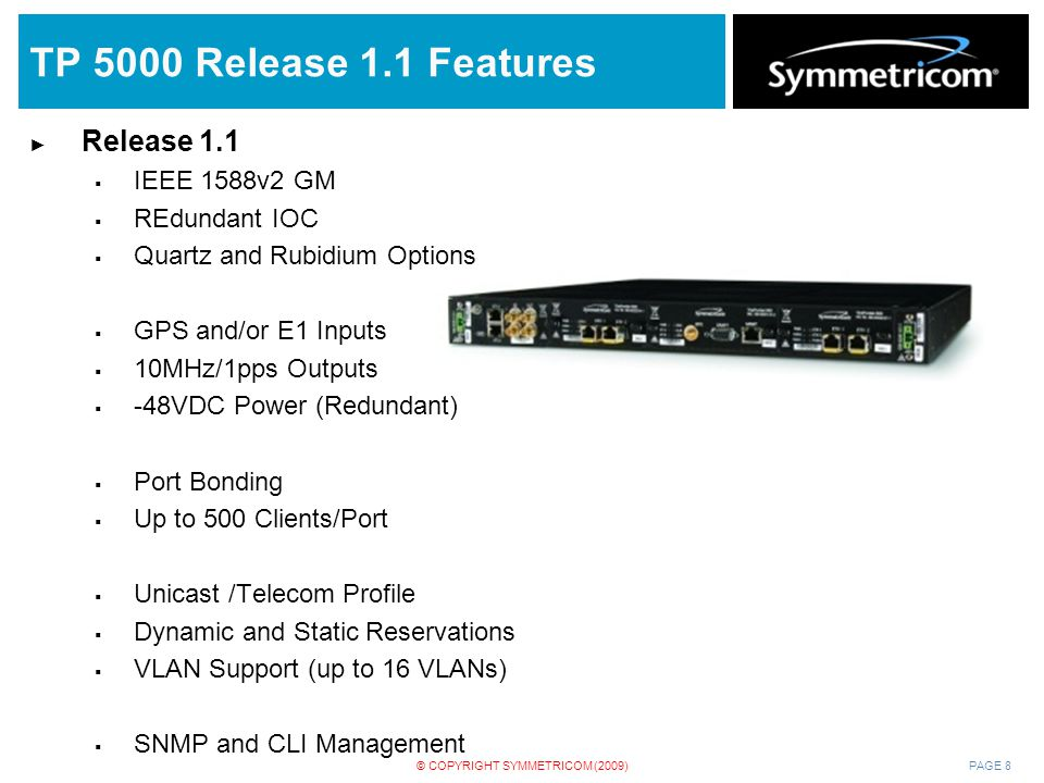 PAGE 8© COPYRIGHT SYMMETRICOM (2009) TP 5000 Release 1.1 Features ► Release 1.1  IEEE 1588v2 GM  REdundant IOC  Quartz and Rubidium Options  GPS a
