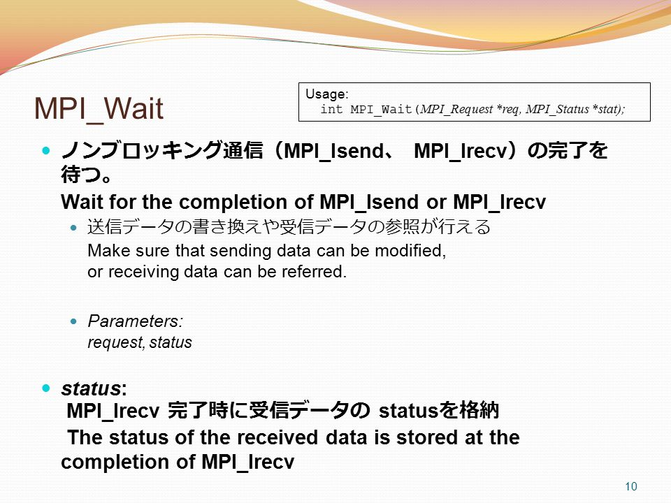 MPI_Wait ノンブロッキング通信( MPI_Isend 、 MPI_Irecv )の完了を 待つ。 Wait for the completion of MPI_Isend or MPI_Irecv 送信データの書き換えや受信データの参照が行える Make sure that sending data can be modified, or receiving data can be referred.
