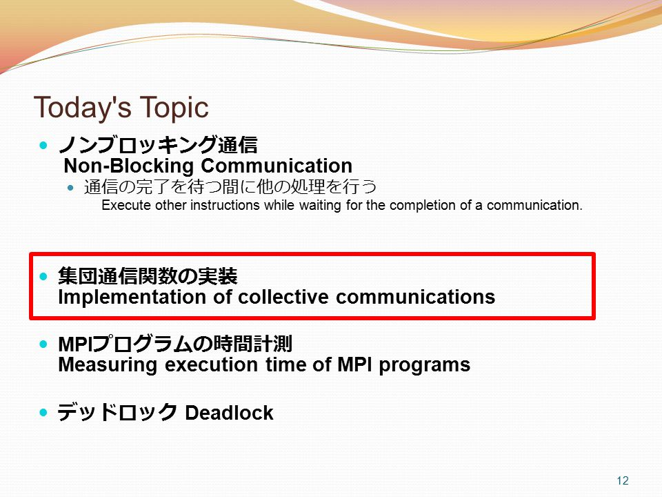 12 Today s Topic ノンブロッキング通信 Non-Blocking Communication 通信の完了を待つ間に他の処理を行う Execute other instructions while waiting for the completion of a communication.
