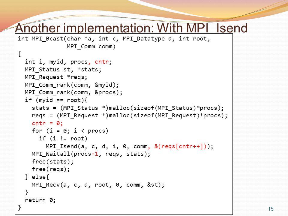 Another implementation: With MPI_Isend 15 int MPI_Bcast(char *a, int c, MPI_Datatype d, int root, MPI_Comm comm) { int i, myid, procs, cntr; MPI_Status st, *stats; MPI_Request *reqs; MPI_Comm_rank(comm, &myid); MPI_Comm_rank(comm, &procs); if (myid == root){ stats = (MPI_Status *)malloc(sizeof(MPI_Status)*procs); reqs = (MPI_Request *)malloc(sizeof(MPI_Request)*procs); cntr = 0; for (i = 0; i < procs) if (i != root) MPI_Isend(a, c, d, i, 0, comm, &(reqs[cntr++])); MPI_Waitall(procs-1, reqs, stats); free(stats); free(reqs); } else{ MPI_Recv(a, c, d, root, 0, comm, &st); } return 0; }
