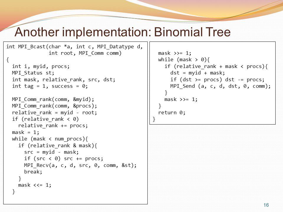 Another implementation: Binomial Tree 16 int MPI_Bcast(char *a, int c, MPI_Datatype d, int root, MPI_Comm comm) { int i, myid, procs; MPI_Status st; int mask, relative_rank, src, dst; int tag = 1, success = 0; MPI_Comm_rank(comm, &myid); MPI_Comm_rank(comm, &procs); relative_rank = myid - root; if (relative_rank < 0) relative_rank += procs; mask = 1; while (mask < num_procs){ if (relative_rank & mask){ src = myid - mask; if (src < 0) src += procs; MPI_Recv(a, c, d, src, 0, comm, &st); break; } mask <<= 1; } mask >>= 1; while (mask > 0){ if (relative_rank + mask < procs){ dst = myid + mask; if (dst >= procs) dst -= procs; MPI_Send (a, c, d, dst, 0, comm); } mask >>= 1; } return 0; }