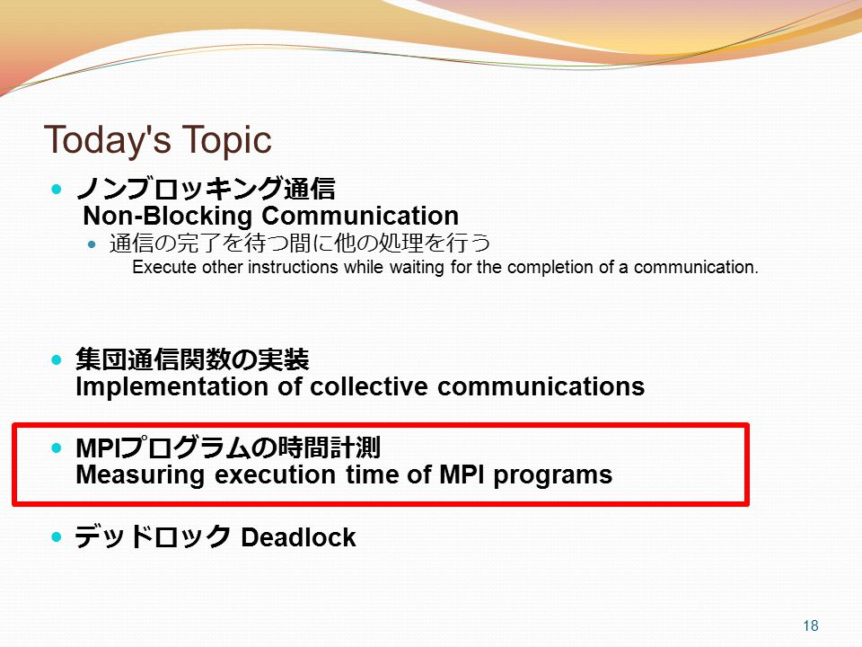 18 Today's Topic ノンブロッキング通信 Non-Blocking Communication 通信の完了を待つ間に他の処理を行う Execute other instructions while waiting for the completion of a communicatio