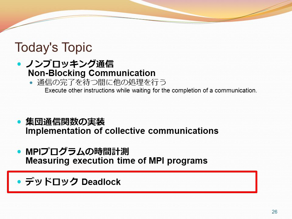 26 Today's Topic ノンブロッキング通信 Non-Blocking Communication 通信の完了を待つ間に他の処理を行う Execute other instructions while waiting for the completion of a communicatio