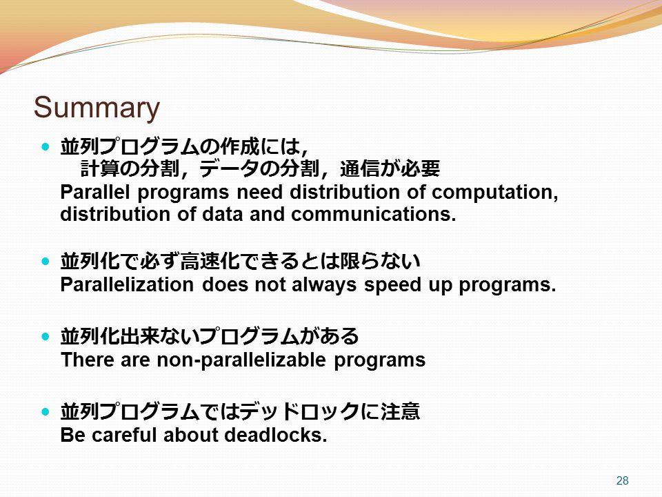 Summary 並列プログラムの作成には, 計算の分割,データの分割,通信が必要 Parallel programs need distribution of computation, distribution of data and communications.