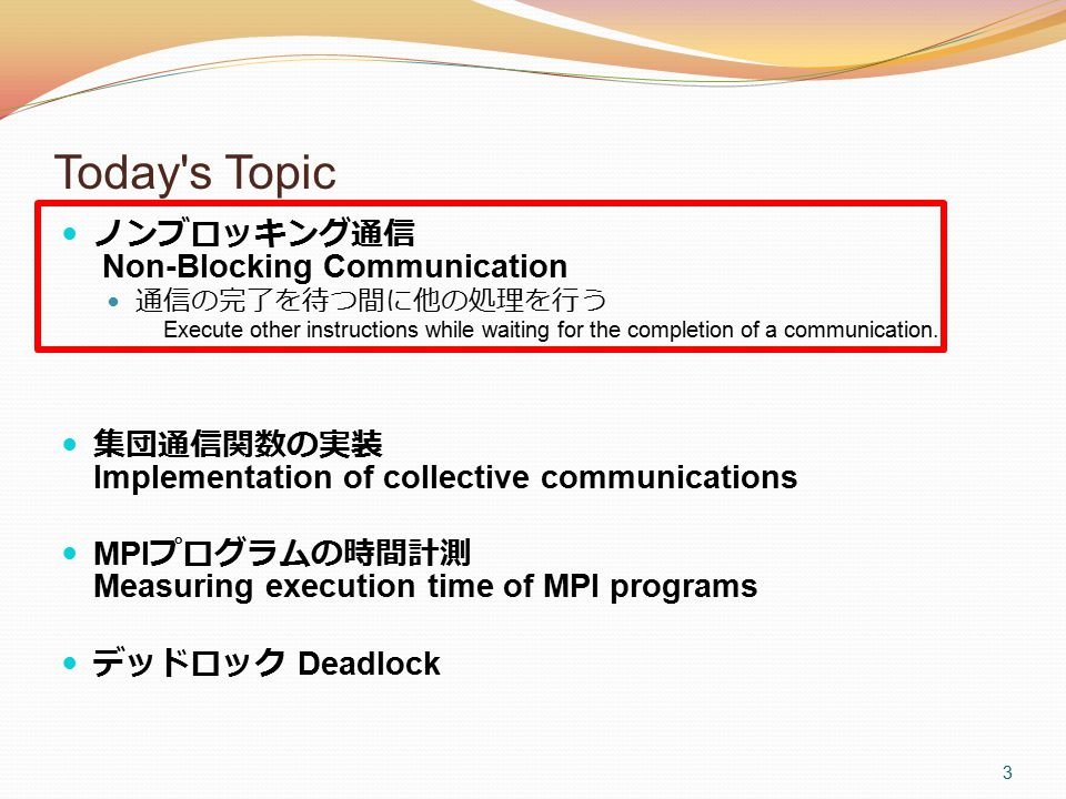 3 Today's Topic ノンブロッキング通信 Non-Blocking Communication 通信の完了を待つ間に他の処理を行う Execute other instructions while waiting for the completion of a communication