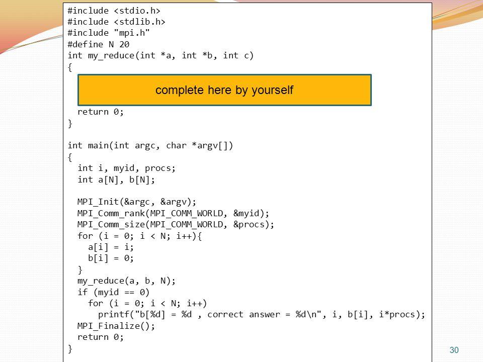 30 #include #include mpi.h #define N 20 int my_reduce(int *a, int *b, int c) { return 0; } int main(int argc, char *argv[]) { int i, myid, procs; int a[N], b[N]; MPI_Init(&argc, &argv); MPI_Comm_rank(MPI_COMM_WORLD, &myid); MPI_Comm_size(MPI_COMM_WORLD, &procs); for (i = 0; i < N; i++){ a[i] = i; b[i] = 0; } my_reduce(a, b, N); if (myid == 0) for (i = 0; i < N; i++) printf( b[%d] = %d, correct answer = %d\n , i, b[i], i*procs); MPI_Finalize(); return 0; } complete here by yourself