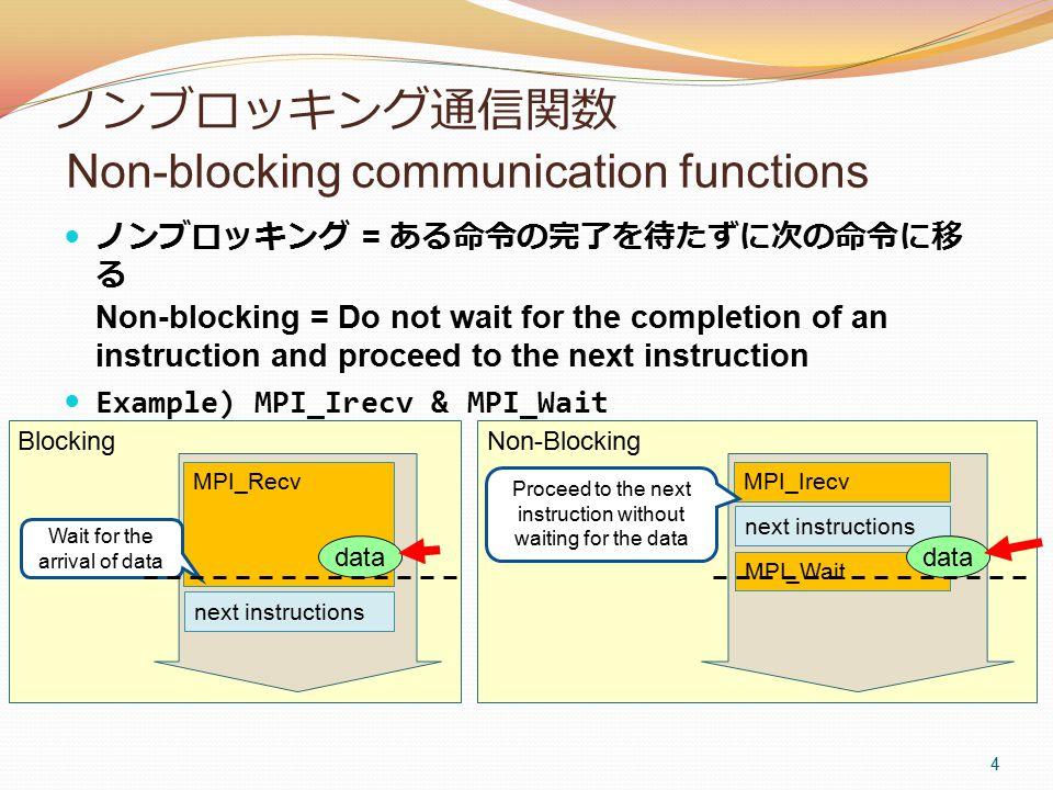 ノンブロッキング通信関数 Non-blocking communication functions ノンブロッキング = ある命令の完了を待たずに次の命令に移 る Non-blocking = Do not wait for the completion of an instruction and proceed to the next instruction Example) MPI_Irecv & MPI_Wait 4 MPI_Recv Wait for the arrival of data MPI_Irecv Proceed to the next instruction without waiting for the data data Blocking next instructions MPI_Wait data Non-Blocking