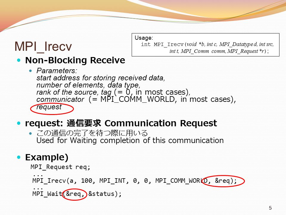55 MPI_Irecv Non-Blocking Receive Parameters: start address for storing received data, number of elements, data type, rank of the source, tag (= 0, in most cases), communicator (= MPI_COMM_WORLD, in most cases), request request: 通信要求 Communication Request この通信の完了を待つ際に用いる Used for Waiting completion of this communication Example) MPI_Request req;...