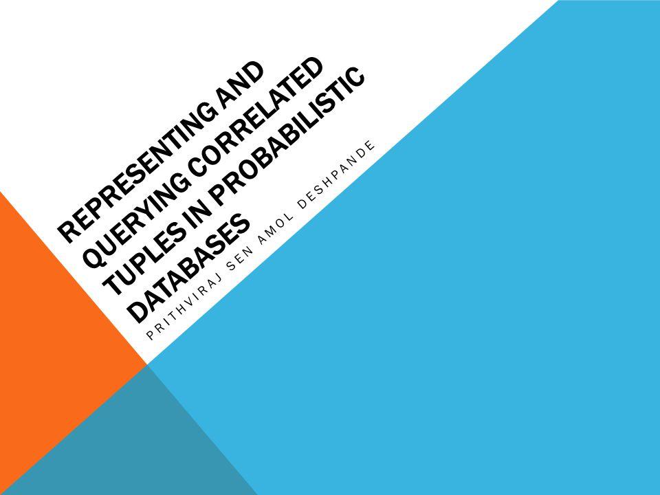 REPRESENTING AND QUERYING CORRELATED TUPLES IN PROBABILISTIC DATABASES PRITHVIRAJ SEN AMOL DESHPANDE