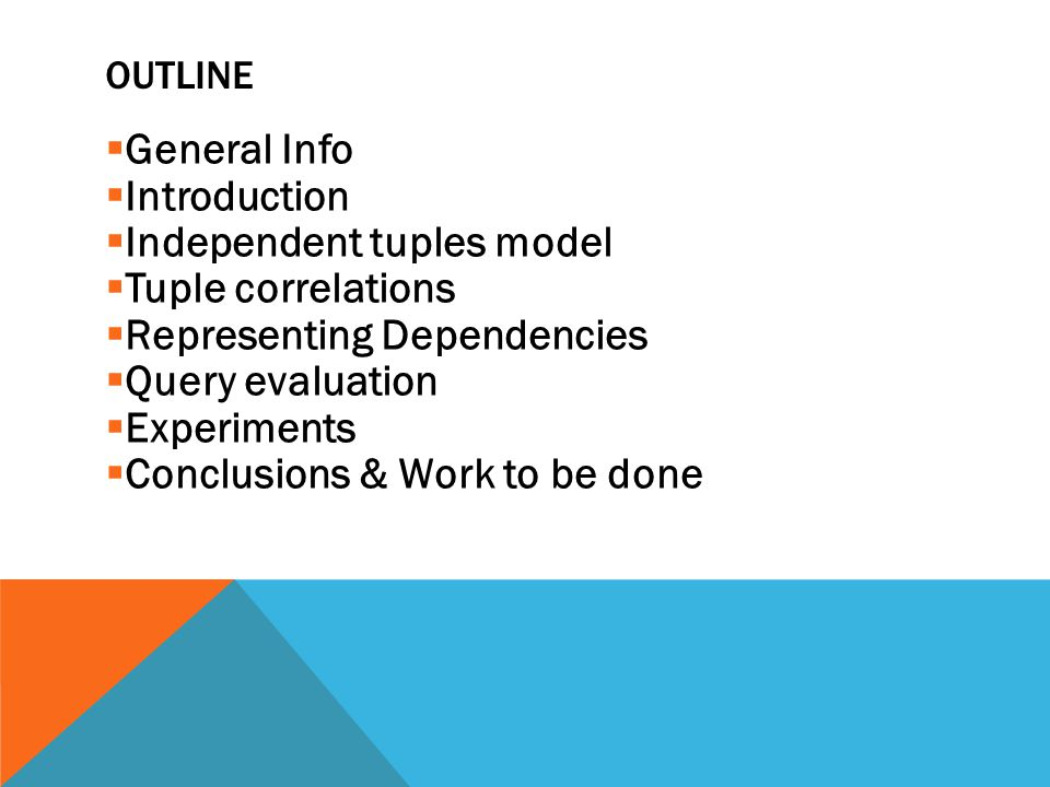 OUTLINE  General Info  Introduction  Independent tuples model  Tuple correlations  Representing Dependencies  Query evaluation  Experiments  C
