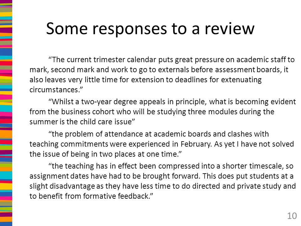 Some responses to a review The current trimester calendar puts great pressure on academic staff to mark, second mark and work to go to externals before assessment boards, it also leaves very little time for extension to deadlines for extenuating circumstances. Whilst a two-year degree appeals in principle, what is becoming evident from the business cohort who will be studying three modules during the summer is the child care issue the problem of attendance at academic boards and clashes with teaching commitments were experienced in February.