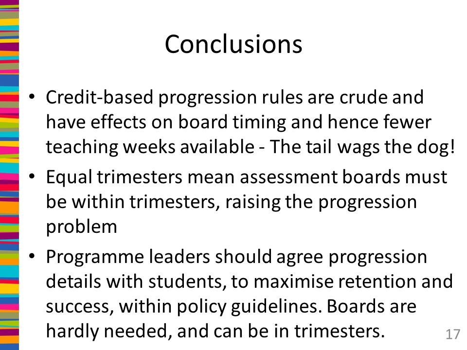 Conclusions Credit-based progression rules are crude and have effects on board timing and hence fewer teaching weeks available - The tail wags the dog.