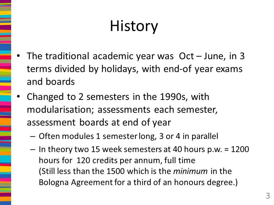 History The traditional academic year was Oct – June, in 3 terms divided by holidays, with end-of year exams and boards Changed to 2 semesters in the 1990s, with modularisation; assessments each semester, assessment boards at end of year – Often modules 1 semester long, 3 or 4 in parallel – In theory two 15 week semesters at 40 hours p.w.
