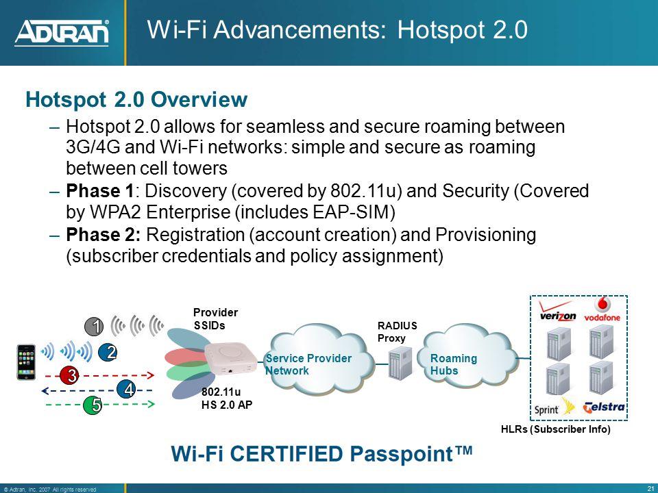 21 ® Adtran, Inc. 2007 All rights reserved Roaming Hubs Wi-Fi Advancements: Hotspot 2.0 Provider SSIDs RADIUS Proxy HLRs (Subscriber Info) Service Pro