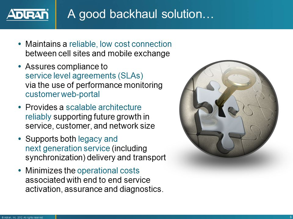 3 ® Adtran, Inc. 2012 All rights reserved A good backhaul solution…  Maintains a reliable, low cost connection between cell sites and mobile exchange
