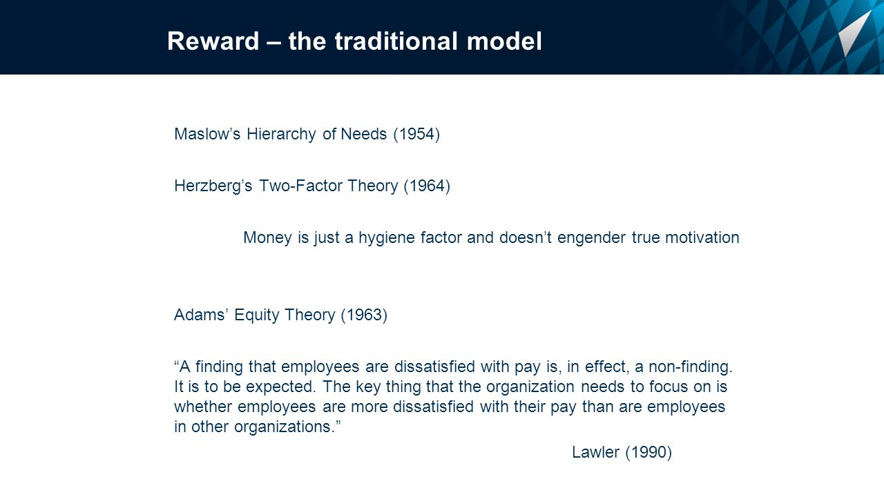 Maslow's Hierarchy of Needs (1954) Herzberg's Two-Factor Theory (1964) Money is just a hygiene factor and doesn't engender true motivation Adams' Equity Theory (1963) A finding that employees are dissatisfied with pay is, in effect, a non-finding.