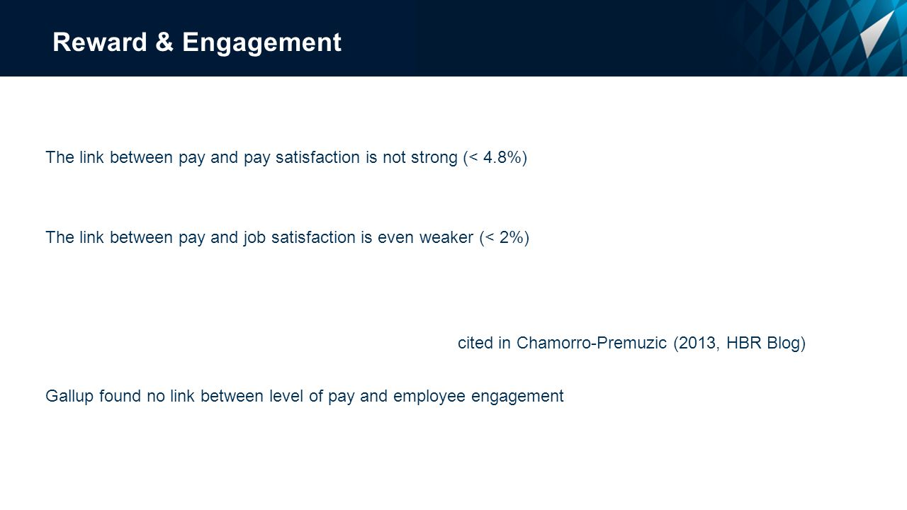 Reward & Engagement The link between pay and pay satisfaction is not strong (< 4.8%) The link between pay and job satisfaction is even weaker (< 2%) cited in Chamorro-Premuzic (2013, HBR Blog) Gallup found no link between level of pay and employee engagement