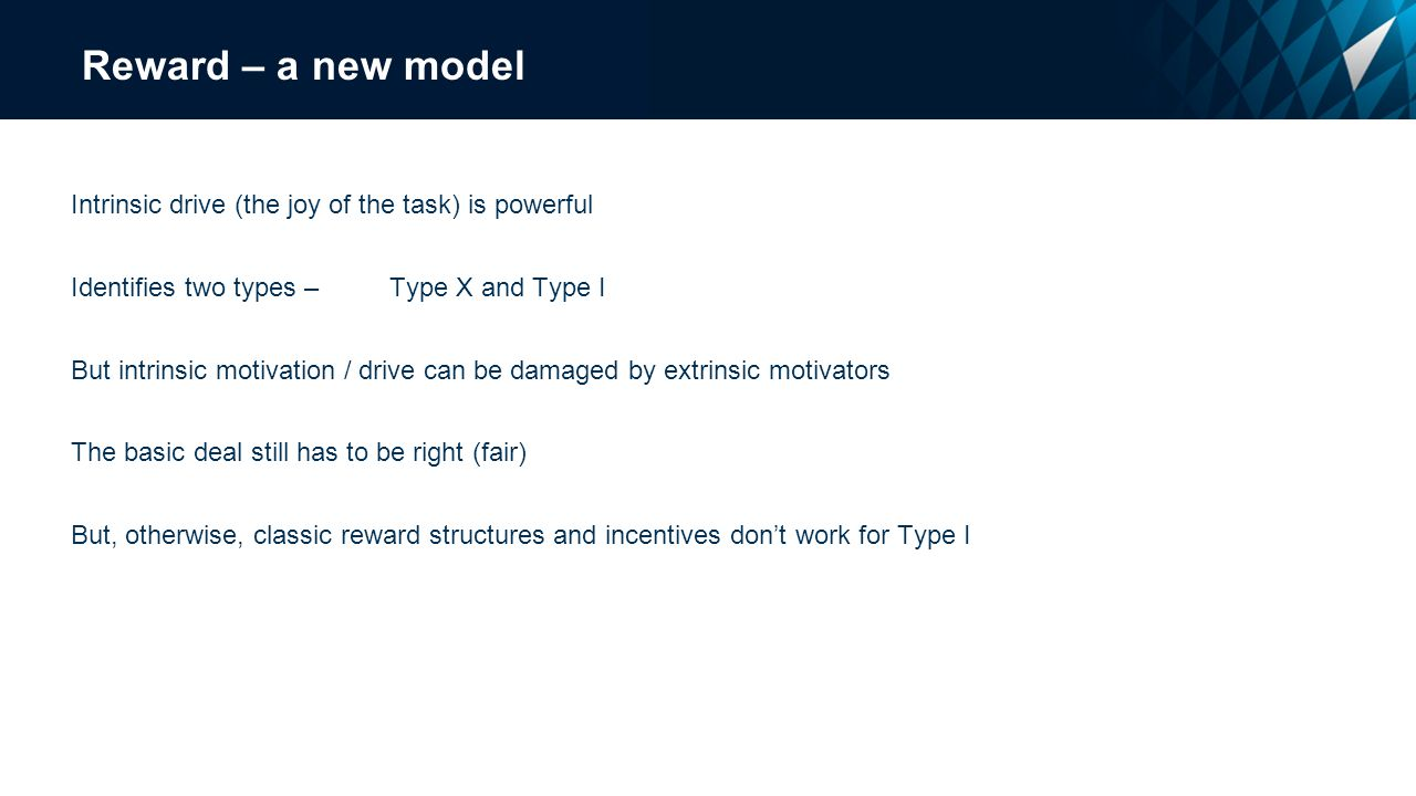 Reward – a new model Intrinsic drive (the joy of the task) is powerful Identifies two types – Type X and Type I But intrinsic motivation / drive can be damaged by extrinsic motivators The basic deal still has to be right (fair) But, otherwise, classic reward structures and incentives don't work for Type I