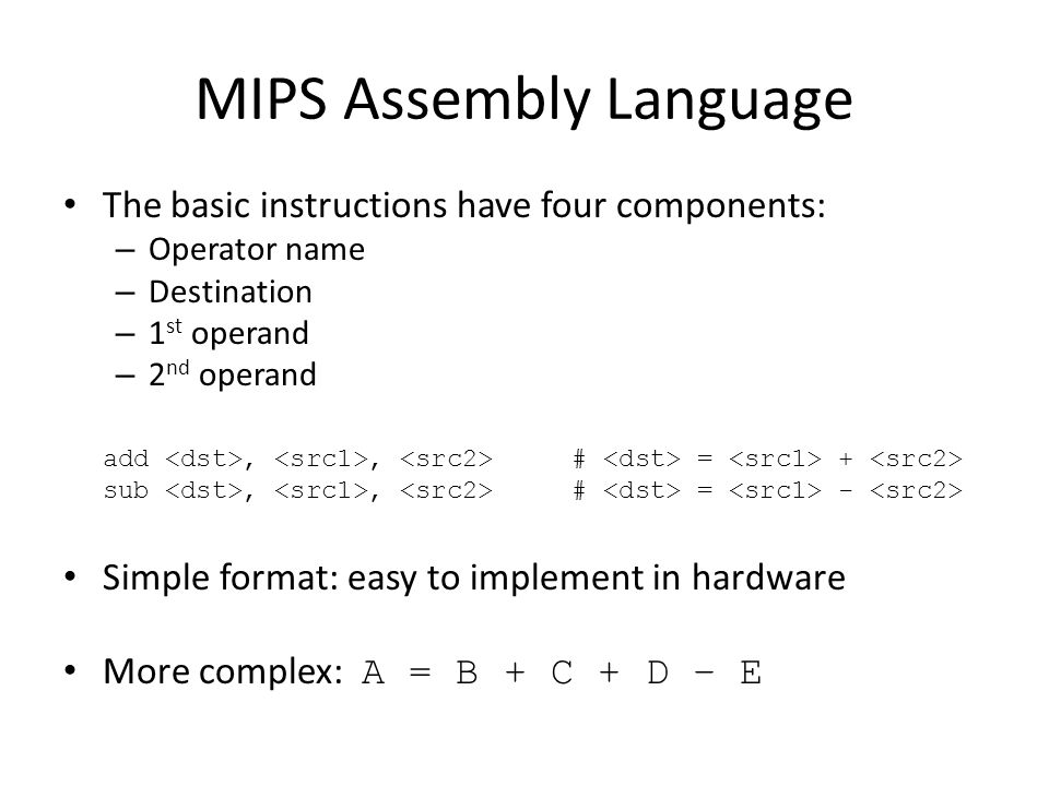 MIPS Assembly Language The basic instructions have four components: – Operator name – Destination – 1 st operand – 2 nd operand add,, # = + sub,, # = - Simple format: easy to implement in hardware More complex: A = B + C + D – E