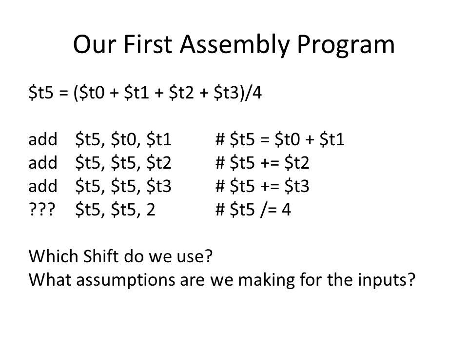 Our First Assembly Program $t5 = ($t0 + $t1 + $t2 + $t3)/4 add$t5, $t0, $t1# $t5 = $t0 + $t1 add$t5, $t5, $t2# $t5 += $t2 add$t5, $t5, $t3# $t5 += $t3 ???$t5, $t5, 2# $t5 /= 4 Which Shift do we use.
