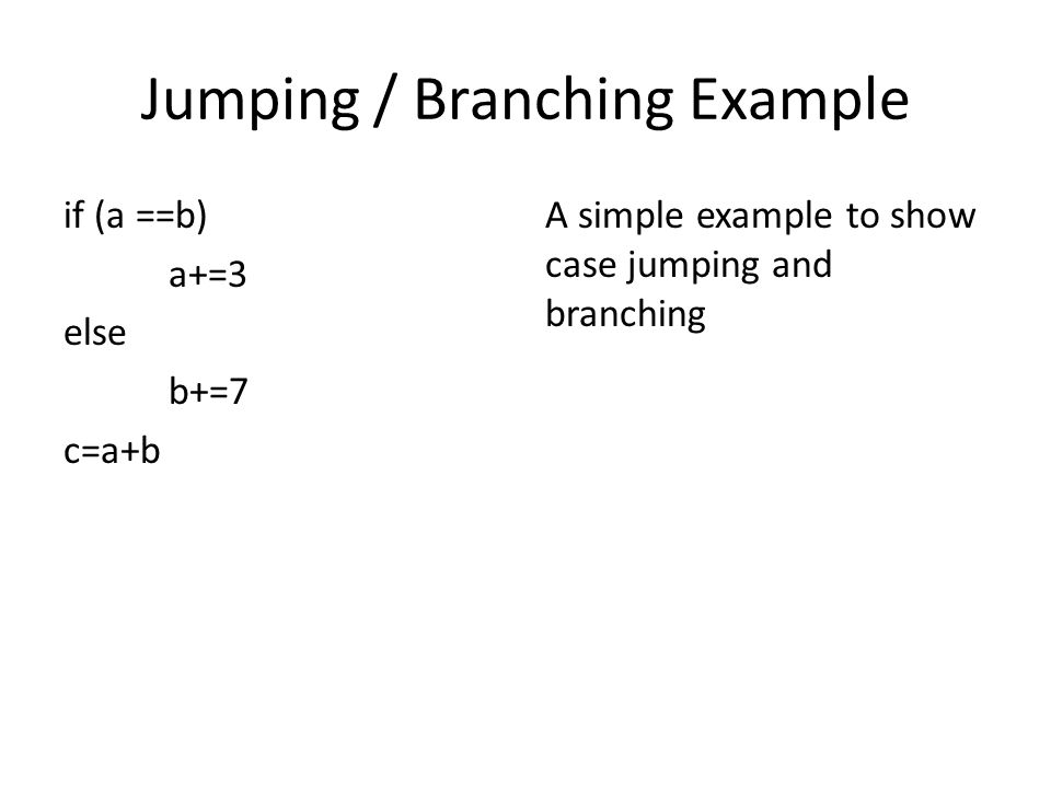 Jumping / Branching Example if (a ==b) a+=3 else b+=7 c=a+b A simple example to show case jumping and branching