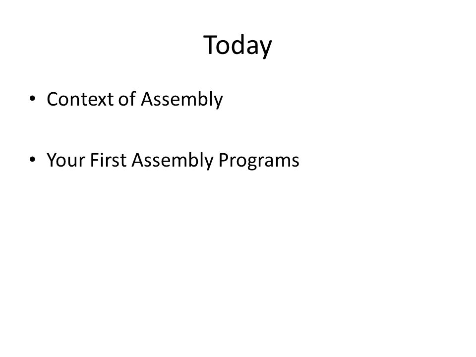 Today Context of Assembly Your First Assembly Programs